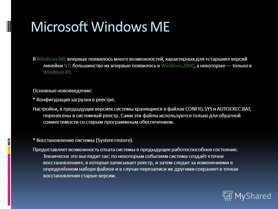 Microsoft Windows ME В Windows ME впервые появилось много возможностей, характерных для «старших» версий линейки NT: большинство их впервые появилось в Windows 2000, а некоторые только в Windows XP. Основные нововведения: * Конфигурация загрузки в ре