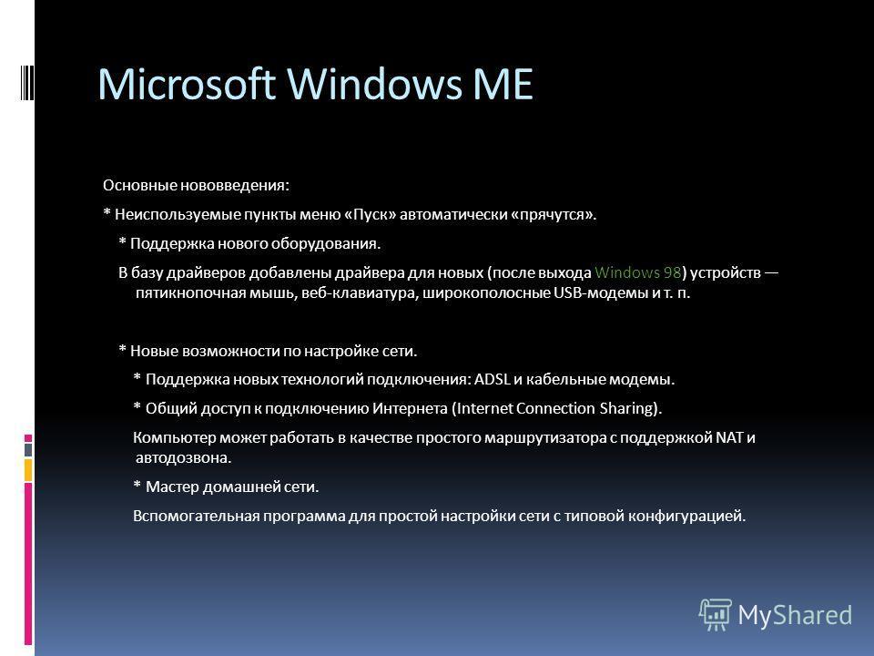 Microsoft Windows ME Основные нововведения: * Неиспользуемые пункты меню «Пуск» автоматически «прячутся». * Поддержка нового оборудования. В базу драйверов добавлены драйвера для новых (после выхода Windows 98) устройств пятикнопочная мышь, веб-клави