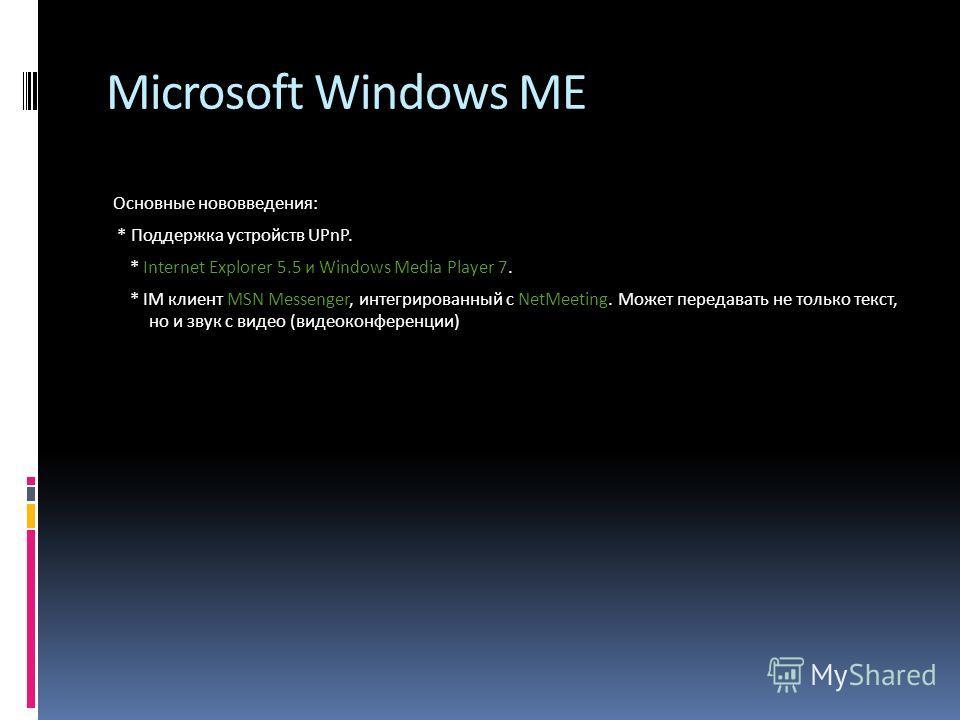 Microsoft Windows ME Основные нововведения: * Поддержка устройств UPnP. * Internet Explorer 5.5 и Windows Media Player 7. * IM клиент MSN Messenger, интегрированный с NetMeeting. Может передавать не только текст, но и звук с видео (видеоконференции)