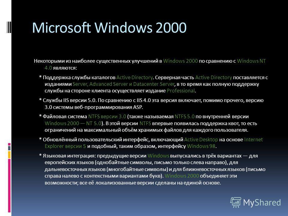 Microsoft Windows 2000 Некоторыми из наиболее существенных улучшений в Windows 2000 по сравнению с Windows NT 4.0 являются: * Поддержка службы каталогов Active Directory. Серверная часть Active Directory поставляется с изданиями Server, Advanced Serv