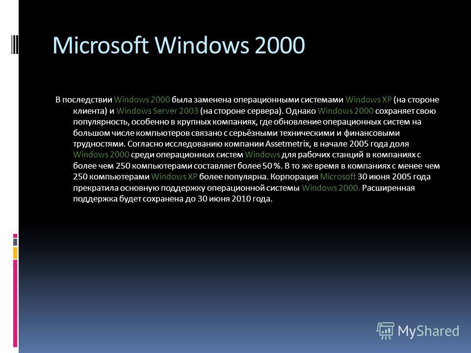 Microsoft Windows 2000 В последствии Windows 2000 была заменена операционными системами Windows XP (на стороне клиента) и Windows Server 2003 (на стороне сервера). Однако Windows 2000 сохраняет свою популярность, особенно в крупных компаниях, где обн