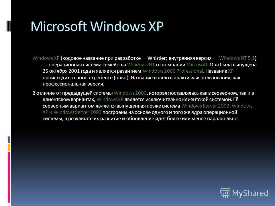Microsoft Windows XP Windows XP (кодовое название при разработке Whistler; внутренняя версия Windows NT 5.1) операционная система семейства Windows NT от компании Microsoft. Она была выпущена 25 октября 2001 года и является развитием Windows 2000 Pro