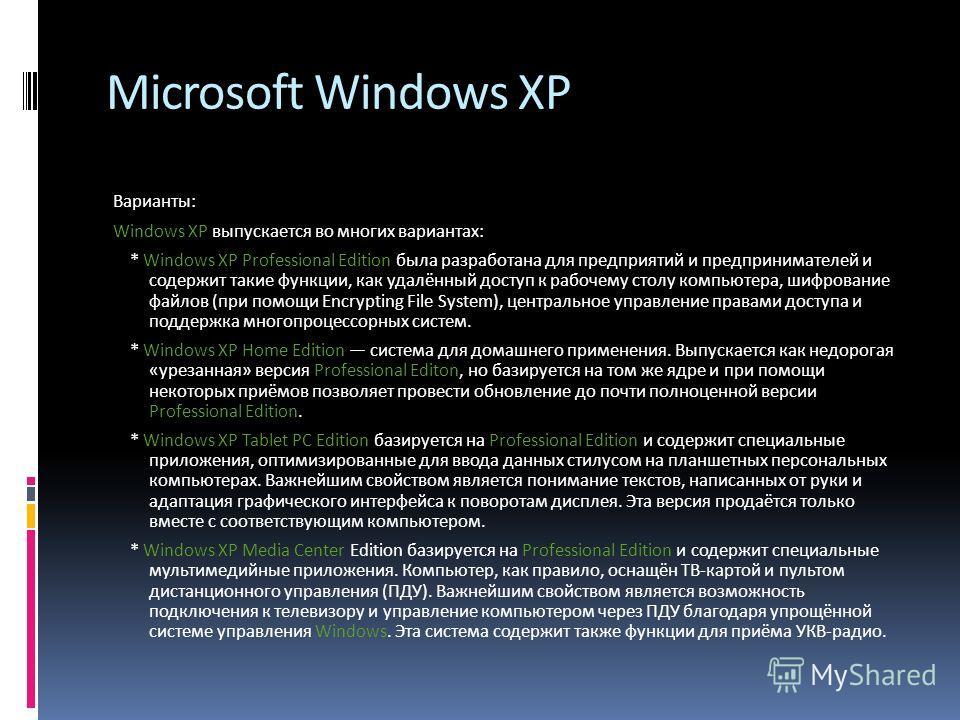 Microsoft Windows XP Варианты: Windows XP выпускается во многих вариантах: * Windows XP Professional Edition была разработана для предприятий и предпринимателей и содержит такие функции, как удалённый доступ к рабочему столу компьютера, шифрование фа