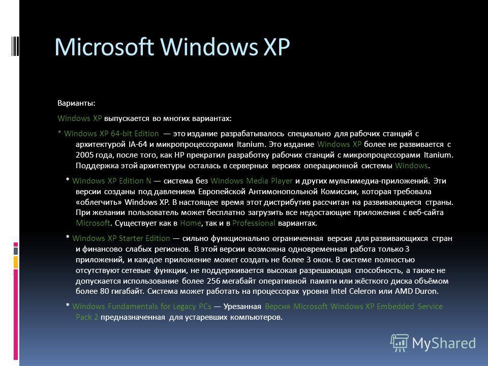 Microsoft Windows XP Варианты: Windows XP выпускается во многих вариантах: * Windows XP 64-bit Edition это издание разрабатывалось специально для рабочих станций с архитектурой IA-64 и микропроцессорами Itanium. Это издание Windows XP более не развив