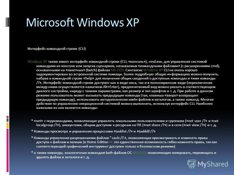 Microsoft Windows XP Интерфейс командной строки (CLI) Windows XP также имеет интерфейс командной строки (CLI, «консоль»), cmd.exe, для управления системой командами из консоли или запуска сценариев, называемых «командными файлами» (с расширениями cmd