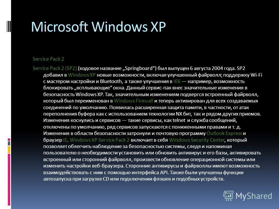 Microsoft Windows XP Service Pack 2 Service Pack 2 (SP2) (кодовое название Springboard) был выпущен 6 августа 2004 года. SP2 добавил в Windows XP новые возможности, включая улучшенный файрволл; поддержку Wi-Fi с мастером настройки и Bluetooth, а такж