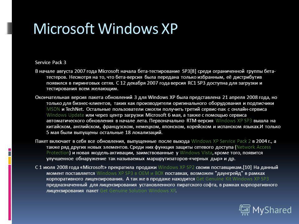 Microsoft Windows XP Service Pack 3 В начале августа 2007 года Microsoft начала бета-тестирование SP3[8] среди ограниченной группы бета- тестеров. Несмотря на то, что бета-версия была передана только избранным, её дистрибутив появился в пиринговых се