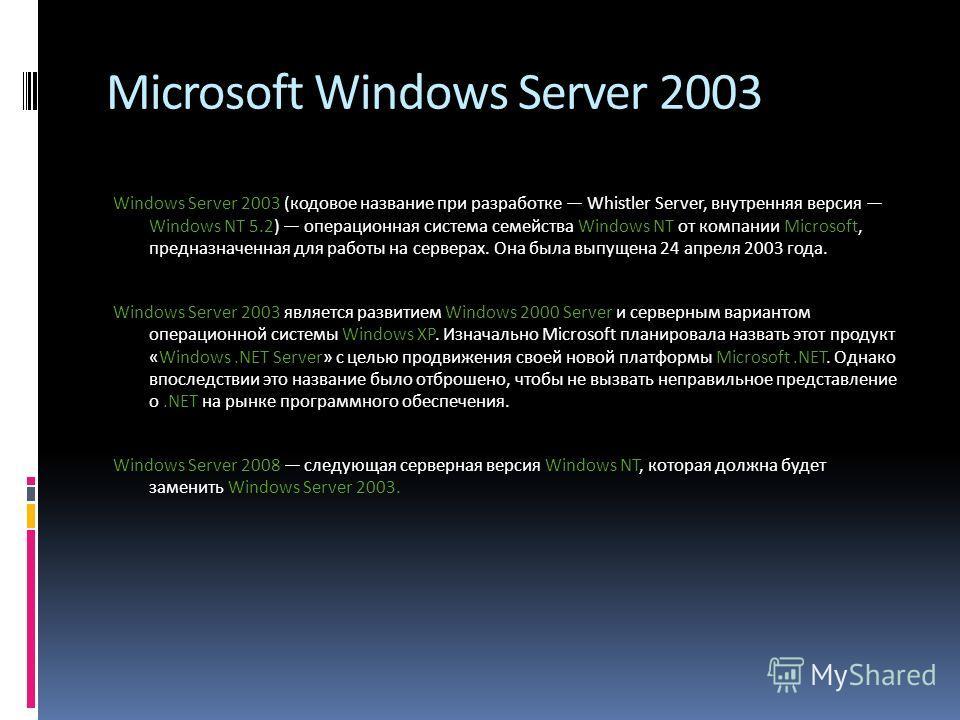 Microsoft Windows Server 2003 Windows Server 2003 (кодовое название при разработке Whistler Server, внутренняя версия Windows NT 5.2) операционная система семейства Windows NT от компании Microsoft, предназначенная для работы на серверах. Она была вы