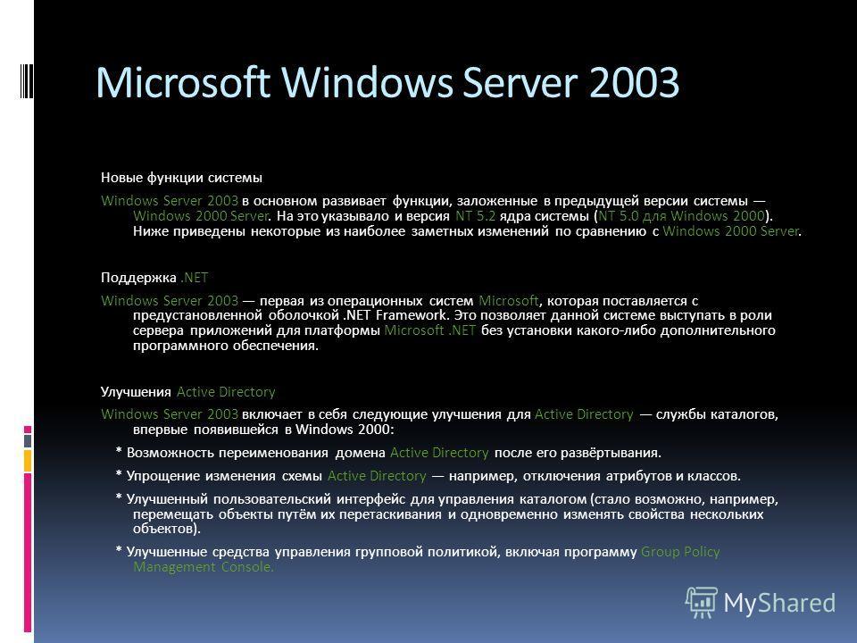 Microsoft Windows Server 2003 Новые функции системы Windows Server 2003 в основном развивает функции, заложенные в предыдущей версии системы Windows 2000 Server. На это указывало и версия NT 5.2 ядра системы (NT 5.0 для Windows 2000). Ниже приведены
