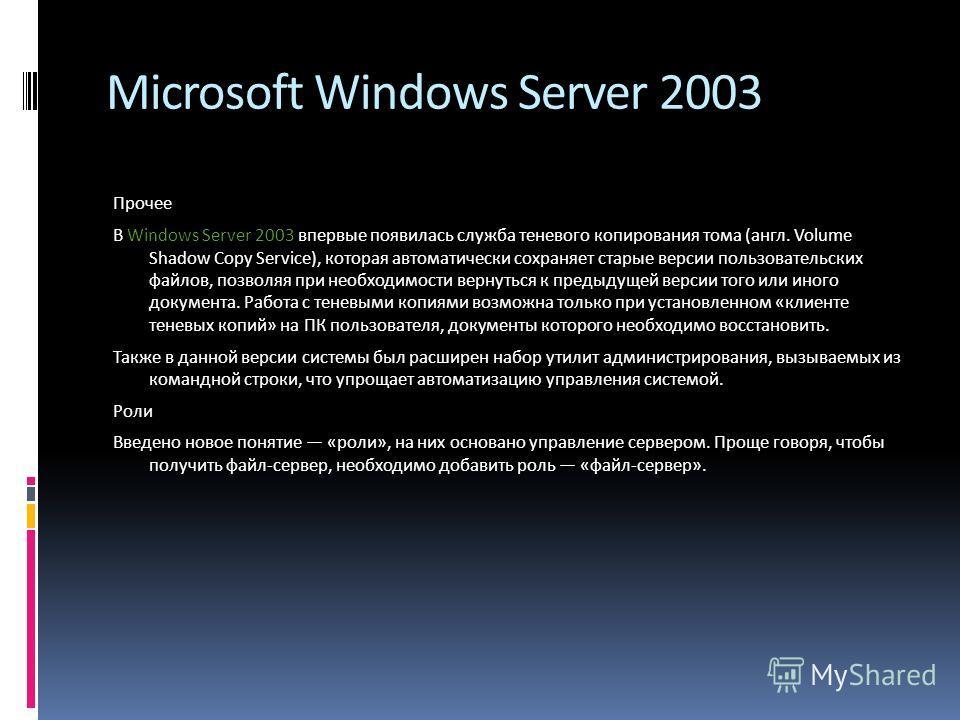 Microsoft Windows Server 2003 Прочее В Windows Server 2003 впервые появилась служба теневого копирования тома (англ. Volume Shadow Copy Service), которая автоматически сохраняет старые версии пользовательских файлов, позволяя при необходимости вернут