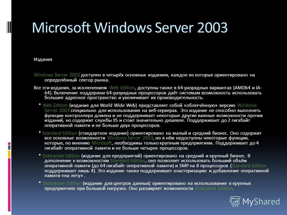 Microsoft Windows Server 2003 Издания Windows Server 2003 доступен в четырёх основных изданиях, каждое из которых ориентировано на определённый сектор рынка. Все эти издания, за исключением Web Edition, доступны также в 64-разрядных вариантах (AMD64