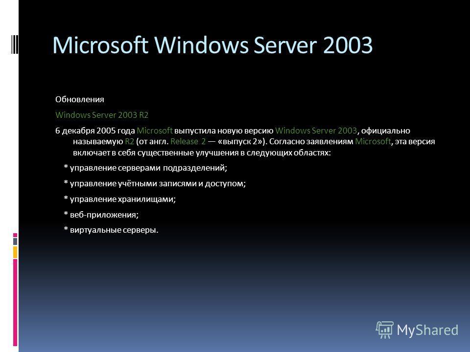 Microsoft Windows Server 2003 Обновления Windows Server 2003 R2 6 декабря 2005 года Microsoft выпустила новую версию Windows Server 2003, официально называемую R2 (от англ. Release 2 «выпуск 2»). Согласно заявлениям Microsoft, эта версия включает в с