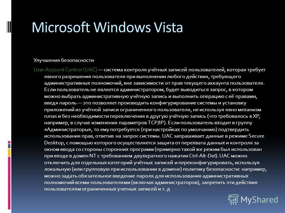 Microsoft Windows Vista Улучшения безопасности User Account Control (UAC) система контроля учётных записей пользователей, которая требует явного разрешения пользователя при выполнении любого действия, требующего административных полномочий, вне завис