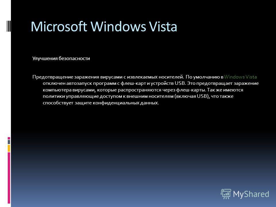 Microsoft Windows Vista Улучшения безопасности Предотвращение заражения вирусами с извлекаемых носителей. По умолчанию в Windows Vista отключен автозапуск программ с флеш-карт и устройств USB. Это предотвращает заражение компьютера вирусами, которые