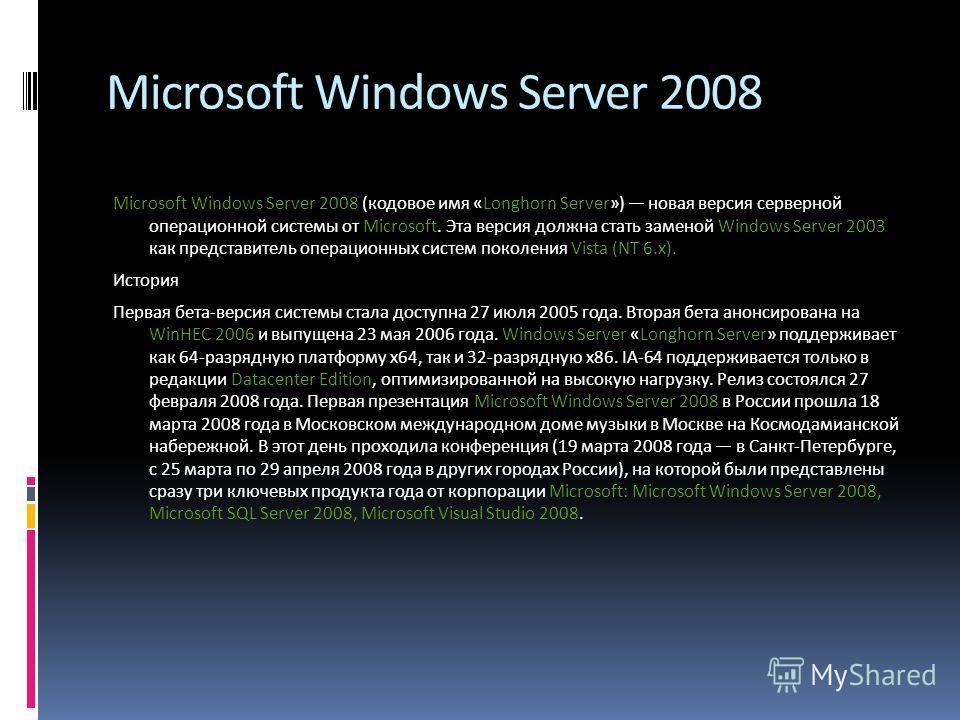 Microsoft Windows Server 2008 Microsoft Windows Server 2008 (кодовое имя «Longhorn Server») новая версия серверной операционной системы от Microsoft. Эта версия должна стать заменой Windows Server 2003 как представитель операционных систем поколения
