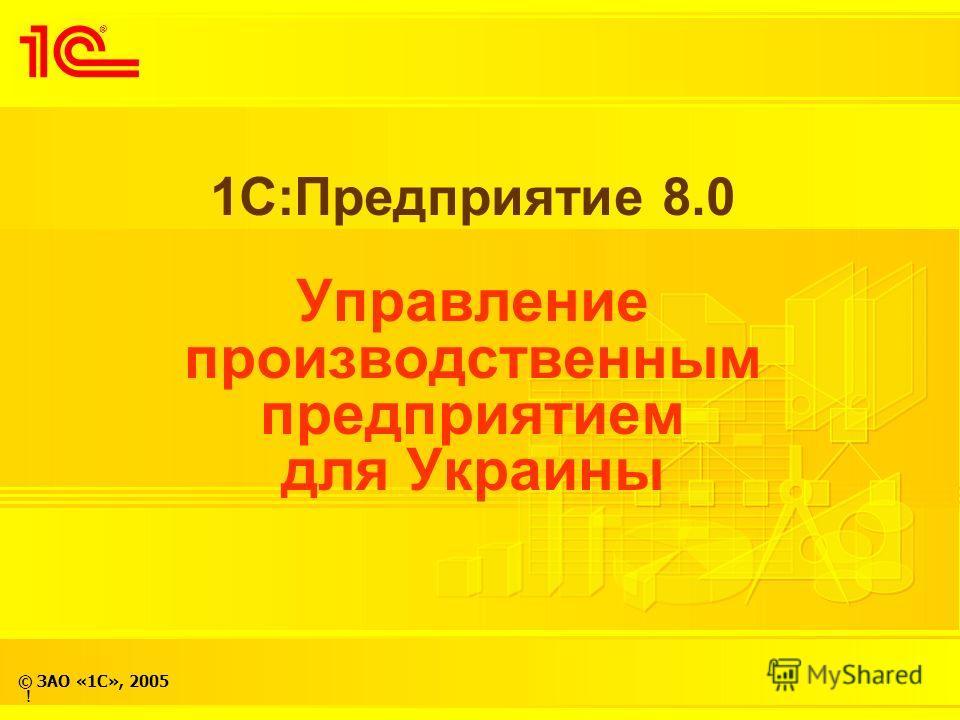 © ЗАО «1С», 2005 1С:Предприятие 8.0 Управление производственным предприятием для Украины !