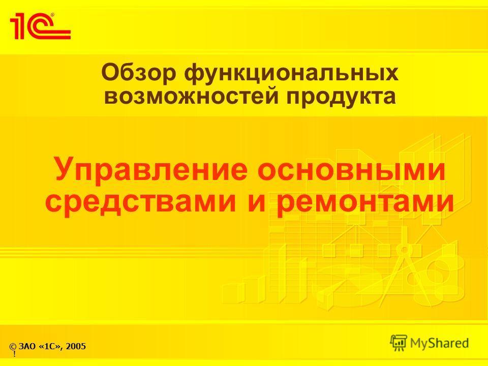 © ЗАО «1С», 2005 Обзор функциональных возможностей продукта Управление основными средствами и ремонтами !
