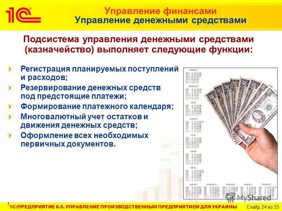 1C:ПРЕДПРИЯТИЕ 8.0. УПРАВЛЕНИЕ ПРОИЗВОДСТВЕННЫМ ПРЕДПРИЯТИЕМ ДЛЯ УКРАИНЫ Слайд 24 из 55 Управление финансами Управление денежными средствами Подсистема управления денежными средствами (казначейство) выполняет следующие функции: Регистрация планируемы