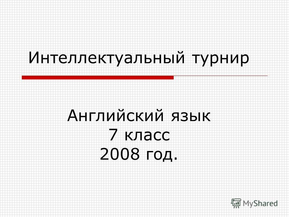 Интеллектуальный турнир Английский язык 7 класс 2008 год.