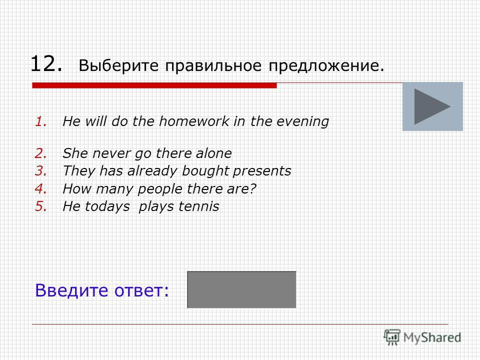 12. Выберите правильное предложение. 1.He will do the homework in the evening 2.She never go there alone 3.They has already bought presents 4.How many people there are? 5.He todays plays tennis Введите ответ: