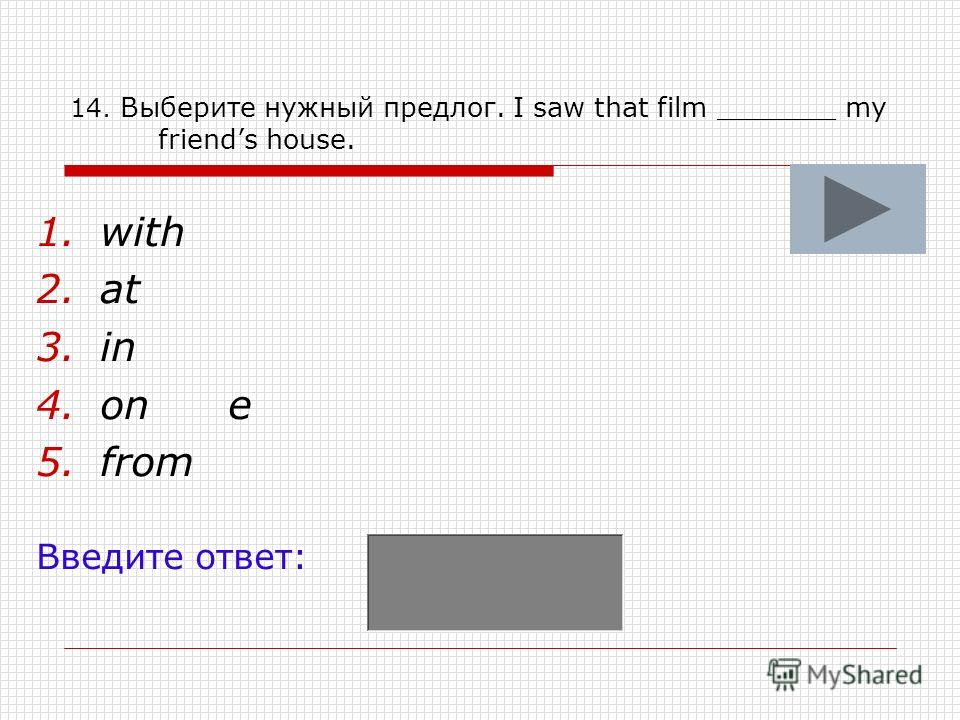 14. Выберите нужный предлог. I saw that film _______ my friends house. 1.with 2.at 3.in 4.one 5.from Введите ответ: