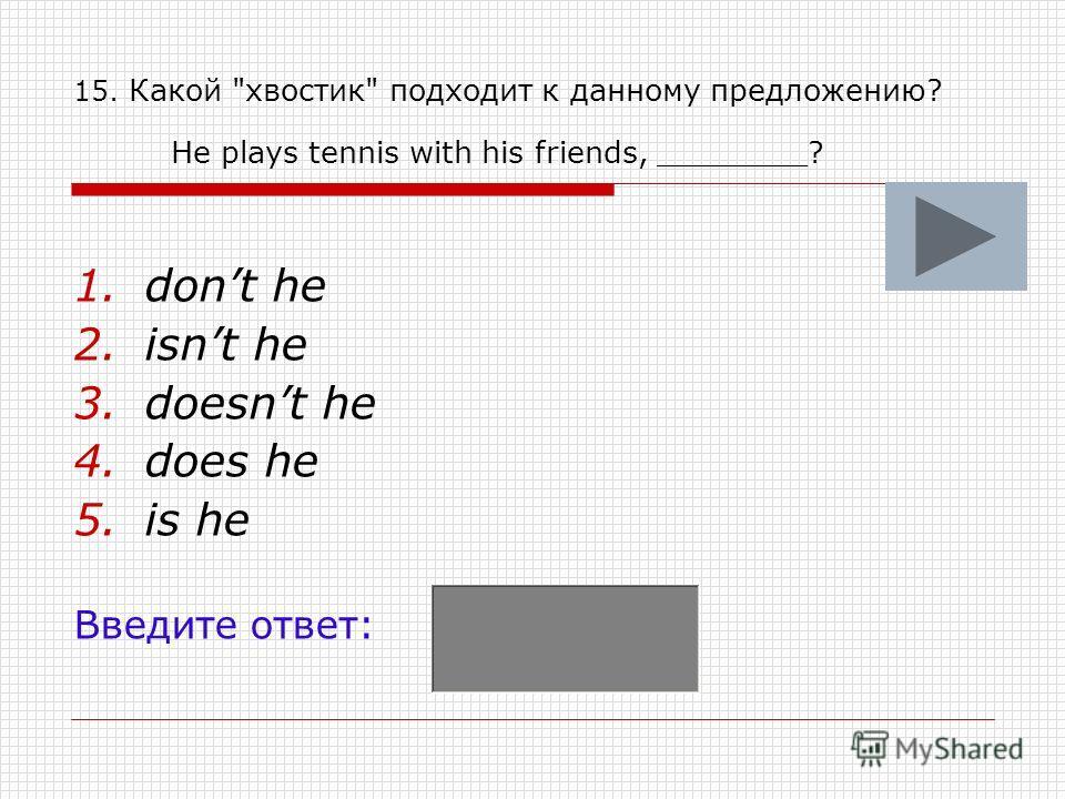 15. Какой хвостик подходит к данному предложению? He plays tennis with his friends, ________? 1.dont he 2.isnt he 3.doesnt he 4.does he 5.is he Введите ответ: