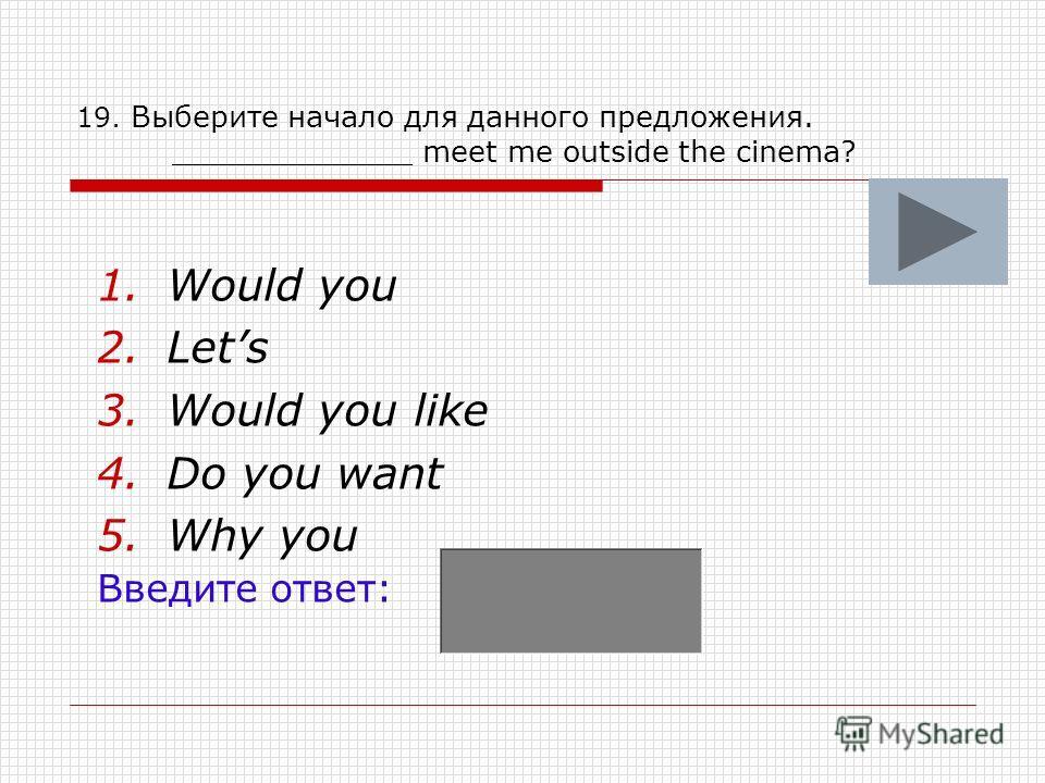 19. Выберите начало для данного предложения. _____________ meet me outside the cinema? 1.Would you 2.Lets 3.Would you like 4.Do you want 5.Why you Введите ответ: