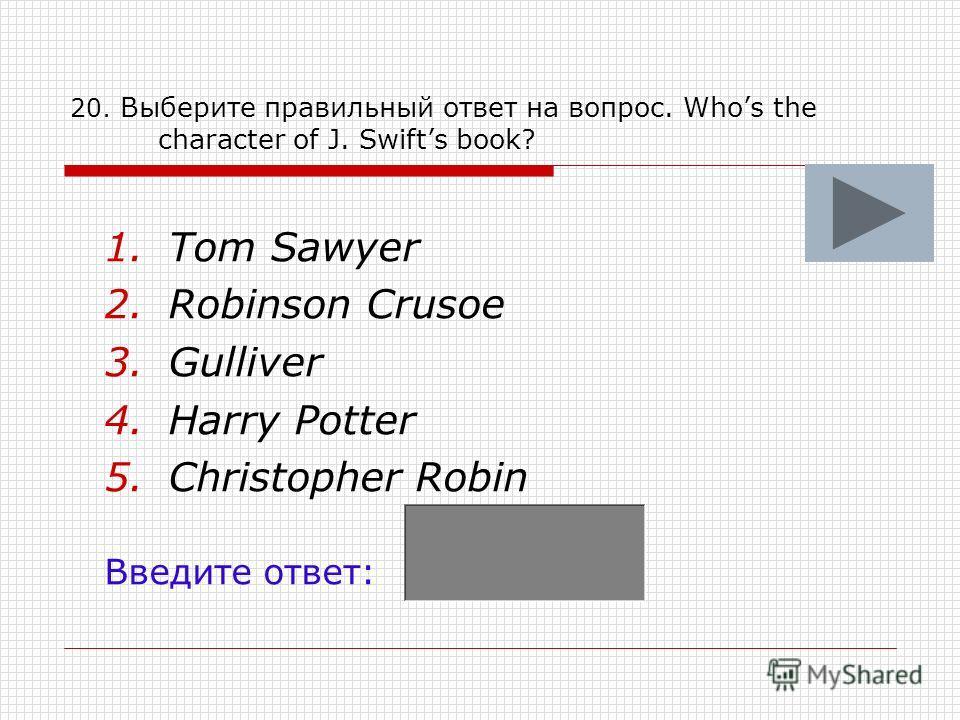 20. Выберите правильный ответ на вопрос. Whos the character of J. Swifts book? 1.Tom Sawyer 2.Robinson Crusoe 3.Gulliver 4.Harry Potter 5.Christopher Robin Введите ответ: