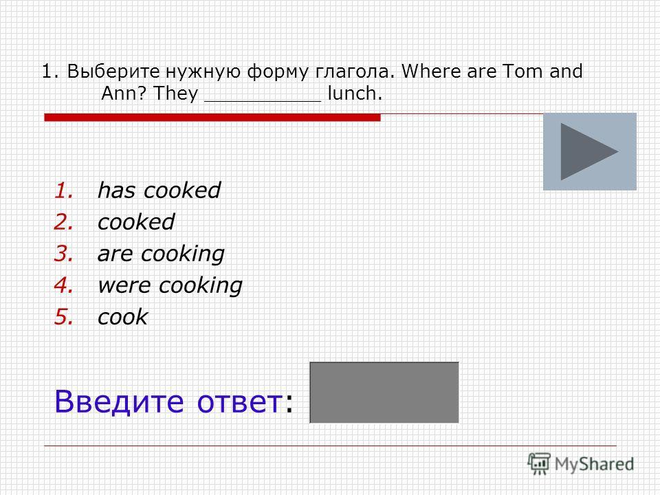 1. Выберите нужную форму глагола. Where are Tom and Ann? They __________ lunch. 1.has cooked 2.cooked 3.are cooking 4.were cooking 5.cook Введите ответ: