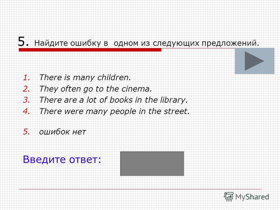 5. Найдите ошибку в одном из следующих предложений. 1.There is many children. 2.They often go to the cinema. 3.There are a lot of books in the library. 4.There were many people in the street. 5.ошибок нет Введите ответ: