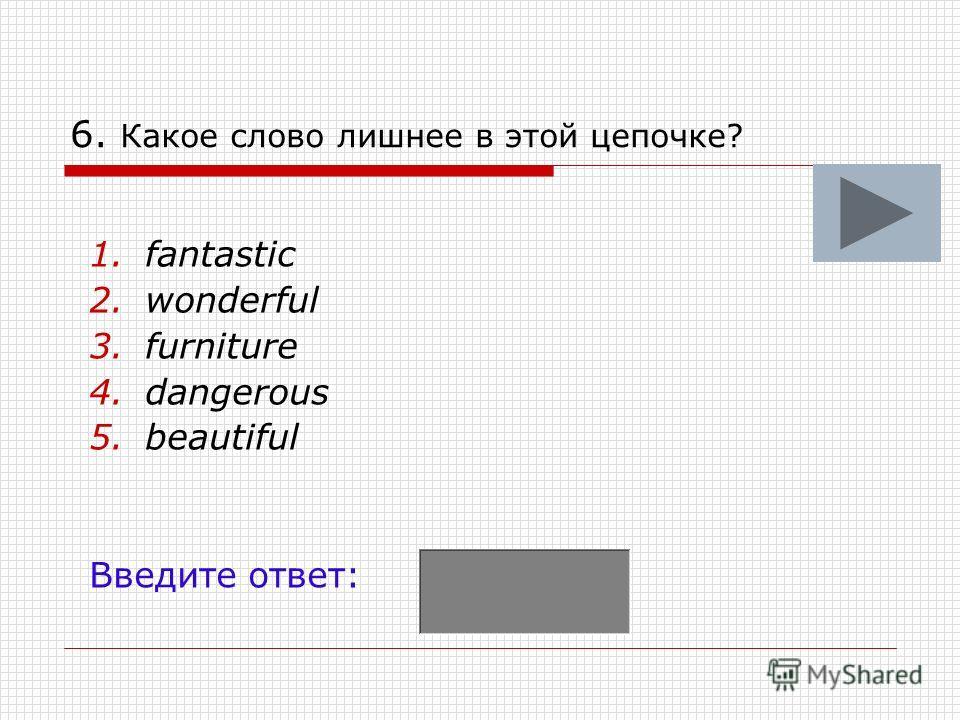 6. Какое слово лишнее в этой цепочке? 1.fantastic 2.wonderful 3.furniture 4.dangerous 5.beautiful Введите ответ:
