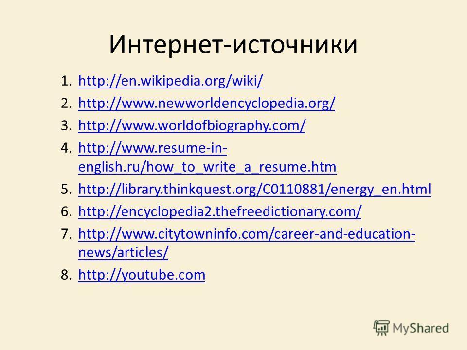 Интернет-источники 1.http://en.wikipedia.org/wiki/http://en.wikipedia.org/wiki/ 2.http://www.newworldencyclopedia.org/http://www.newworldencyclopedia.org/ 3.http://www.worldofbiography.com/http://www.worldofbiography.com/ 4.http://www.resume-in- engl
