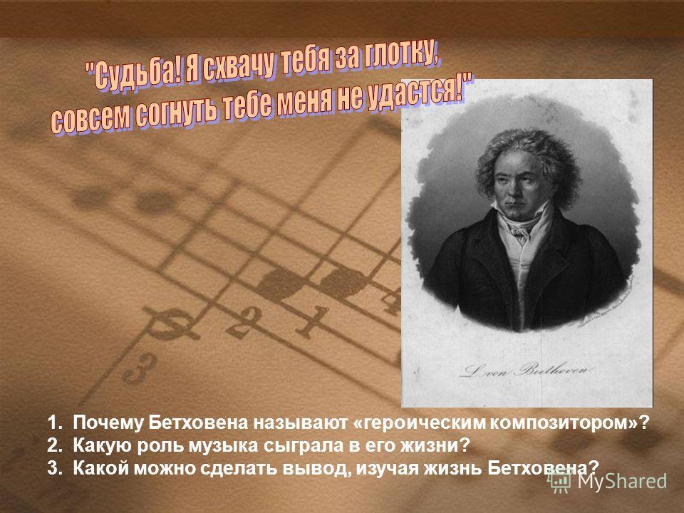 1.Почему Бетховена называют «героическим композитором»? 2.Какую роль музыка сыграла в его жизни? 3.Какой можно сделать вывод, изучая жизнь Бетховена?