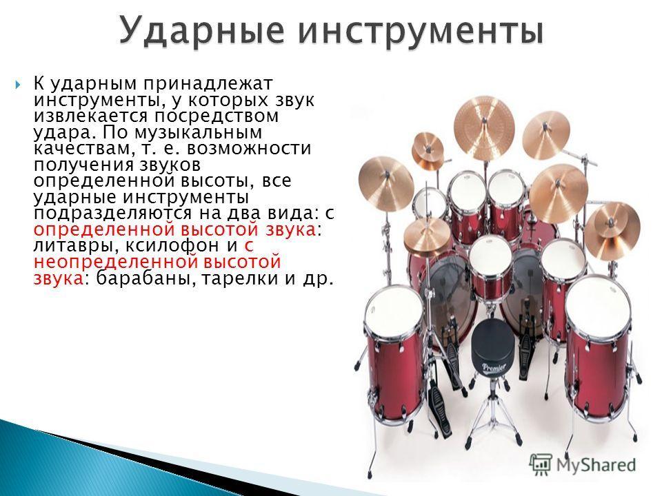 К ударным принадлежат инструменты, у которых звук извлекается посредством удара. По музыкальным качествам, т. е. возможности получения звуков определенной высоты, все ударные инструменты подразделяются на два вида: с определенной высотой звука: литав