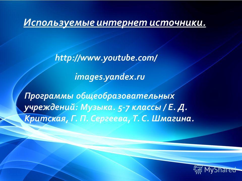 Используемые интернет источники. http://www.youtube.com/ images.yandex.ru Программы общеобразовательных учреждений: Музыка. 5-7 классы / Е. Д. Критская, Г. П. Сергеева, Т. С. Шмагина.
