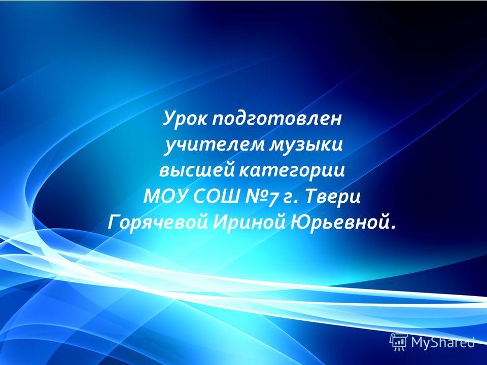 Урок подготовлен учителем музыки высшей категории МОУ СОШ 7 г. Твери Горячевой Ириной Юрьевной.
