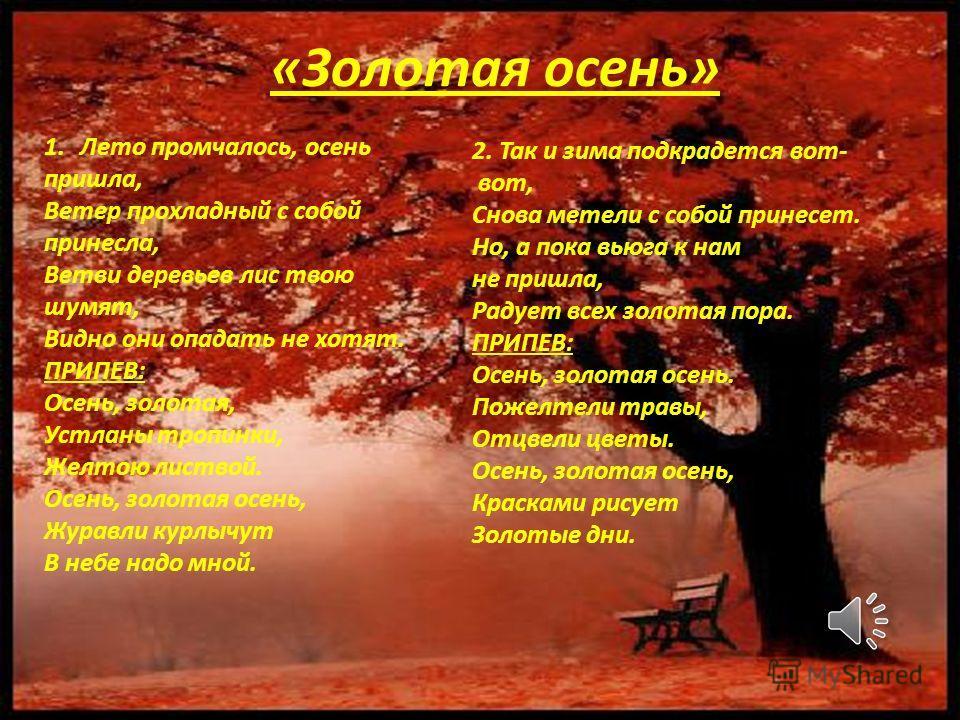 «Золотая осень» 1.Лето промчалось, осень пришла, Ветер прохладный с собой принесла, Ветви деревьев лис твою шумят, Видно они опадать не хотят. ПРИПЕВ: Осень, золотая, Устланы тропинки, Желтою листвой. Осень, золотая осень, Журавли курлычут В небе над