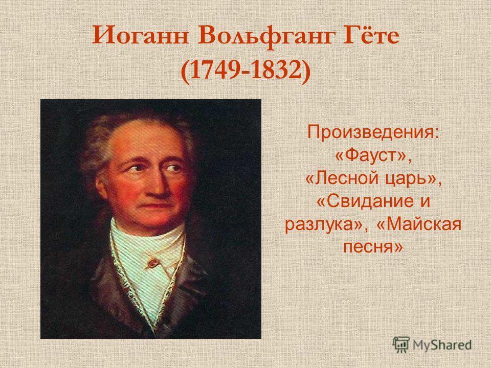 Иоганн Вольфганг Гёте (1749-1832) Произведения: «Фауст», «Лесной царь», «Свидание и разлука», «Майская песня»