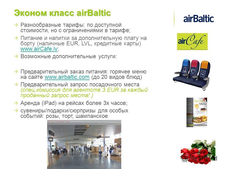 Разнообразные тарифы: по доступной стоимости, но с ограничениями в тарифе; Питание и напитки за дополнительную плату на борту (наличные EUR, LVL, кредитные карты) www.airCafe.lv; www.airCafe.lv Возможные дополнительные услуги: Предварительный заказ п