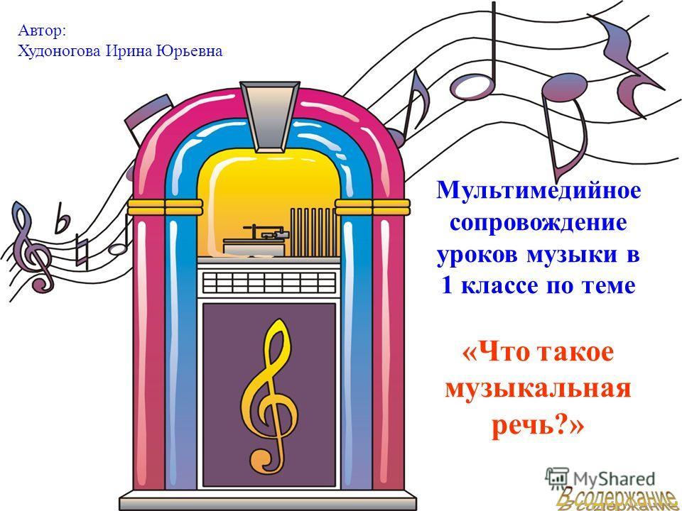 Мультимедийное сопровождение уроков музыки в 1 классе по теме «Что такое музыкальная речь?» Автор: Худоногова Ирина Юрьевна