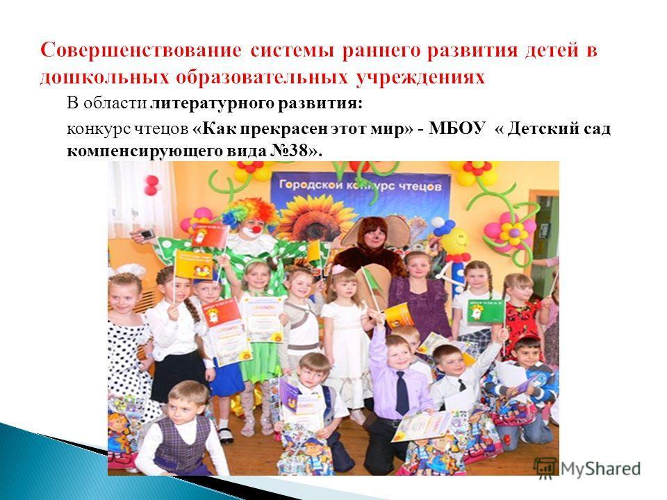 В области литературного развития: конкурс чтецов «Как прекрасен этот мир» - МБОУ « Детский сад компенсирующего вида 38».
