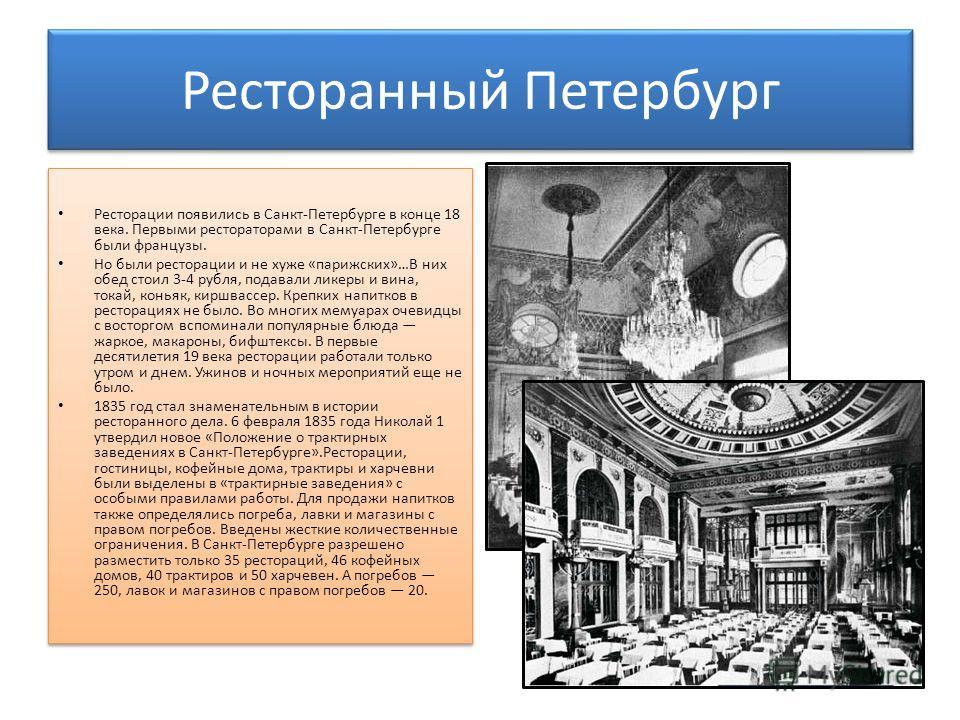 Ресторанный Петербург Ресторации появились в Санкт-Петербурге в конце 18 века. Первыми рестораторами в Санкт-Петербурге были французы. Но были ресторации и не хуже «парижских»…В них обед стоил 3-4 рубля, подавали ликеры и вина, токай, коньяк, киршвас