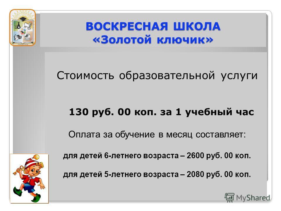 Стоимость образовательной услуги 130 руб. 00 коп. за 1 учебный час Оплата за обучение в месяц составляет: для детей 6-летнего возраста – 2600 руб. 00 коп. для детей 5-летнего возраста – 2080 руб. 00 коп.