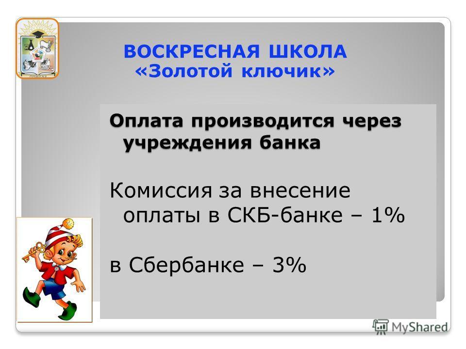 Оплата производится через учреждения банка Комиссия за внесение оплаты в СКБ-банке – 1% в Сбербанке – 3% ВОСКРЕСНАЯ ШКОЛА «Золотой ключик»