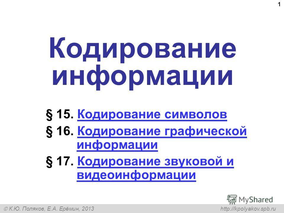 К.Ю. Поляков, Е.А. Ерёмин, 2013 http://kpolyakov.spb.ru 1 Кодирование информации § 15. Кодирование символовКодирование символов § 16. Кодирование графической информацииКодирование графической информации § 17. Кодирование звуковой и видеоинформацииКод