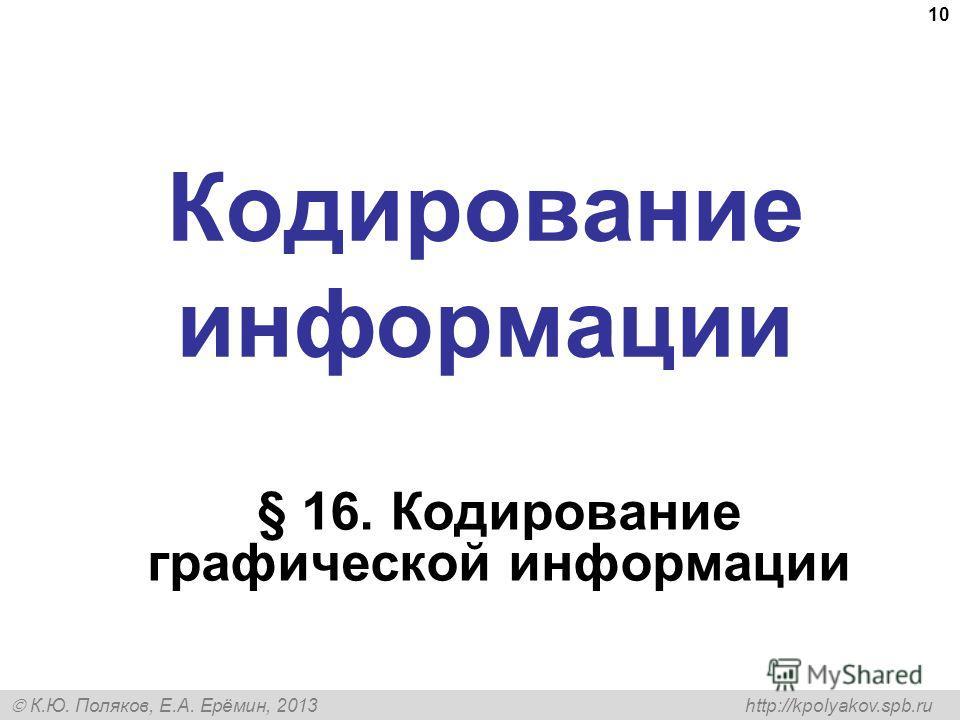 К.Ю. Поляков, Е.А. Ерёмин, 2013 http://kpolyakov.spb.ru Кодирование информации § 16. Кодирование графической информации 10