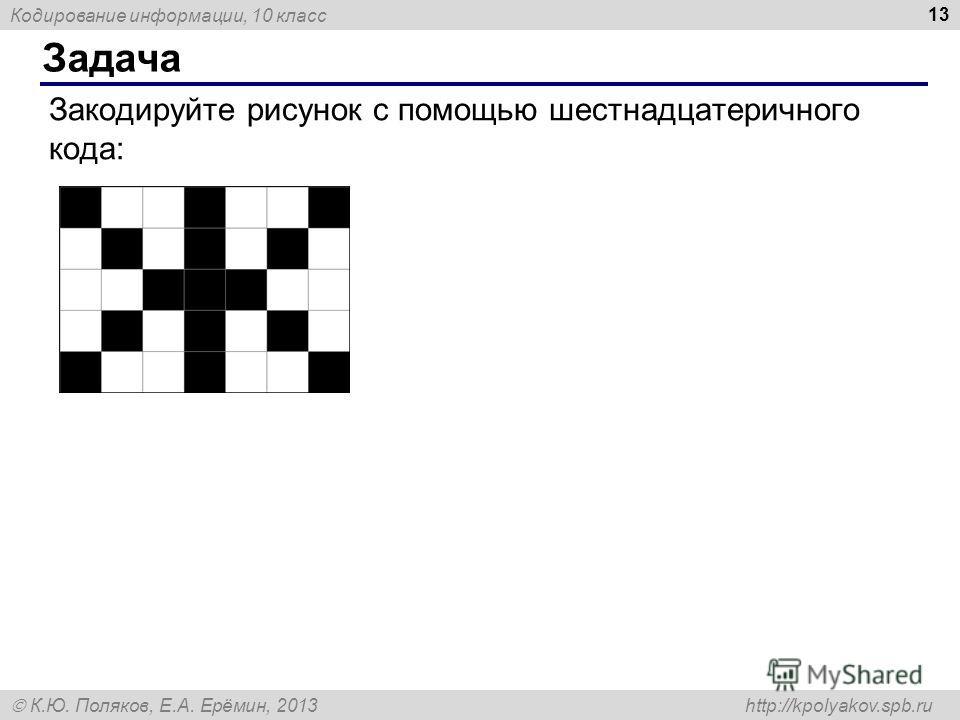 Кодирование информации, 10 класс К.Ю. Поляков, Е.А. Ерёмин, 2013 http://kpolyakov.spb.ru Задача 13 Закодируйте рисунок с помощью шестнадцатеричного кода: