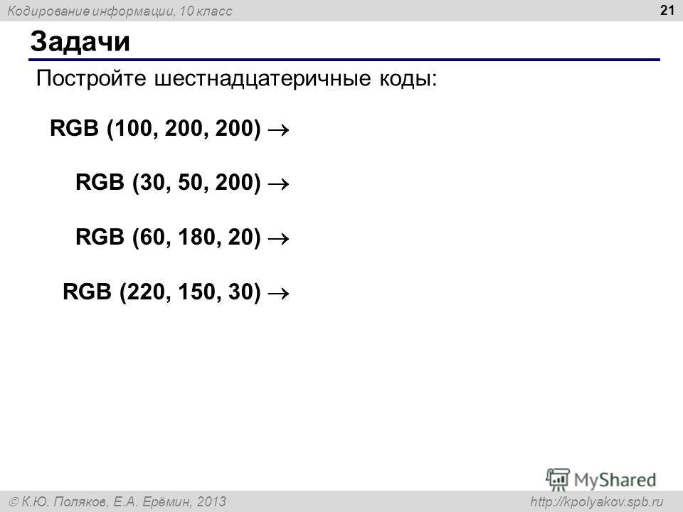 Кодирование информации, 10 класс К.Ю. Поляков, Е.А. Ерёмин, 2013 http://kpolyakov.spb.ru Задачи 21 Постройте шестнадцатеричные коды: RGB (100, 200, 200) RGB (30, 50, 200) RGB (60, 180, 20) RGB (220, 150, 30)