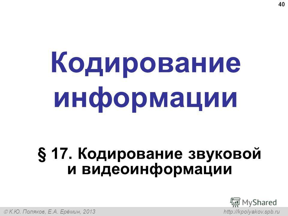 К.Ю. Поляков, Е.А. Ерёмин, 2013 http://kpolyakov.spb.ru Кодирование информации § 17. Кодирование звуковой и видеоинформации 40