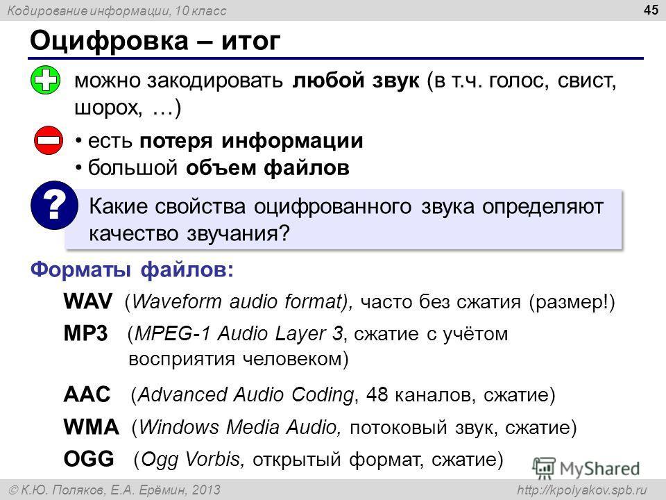Кодирование информации, 10 класс К.Ю. Поляков, Е.А. Ерёмин, 2013 http://kpolyakov.spb.ru Оцифровка – итог 45 можно закодировать любой звук (в т.ч. голос, свист, шорох, …) есть потеря информации большой объем файлов Какие свойства оцифрованного звука